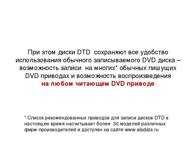 При этом диски DTD сохраняют все удобство использования обычного записываемого DVD диска – возможность записи на многих* обычных пишущих DVD приводах и возможность воспроизведения на любом читающем DVD приводе * Список рекомендованных приводов для з…