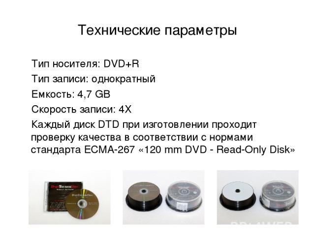 Технические параметры Тип носителя: DVD+R Тип записи: однократный Емкость: 4,7 GB Скорость записи: 4Х Каждый диск DTD при изготовлении проходит проверку качества в соответствии с нормами стандарта ECMA-267 «120 mm DVD - Read-Only Disk»