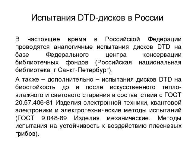 В настоящее время в Российской Федерации проводятся аналогичные испытания дисков DTD на базе Федерального центра консервации библиотечных фондов (Российская национальная библиотека, г.Санкт-Петербург), А также – дополнительно – испытания дисков DTD …