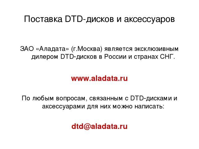 Поставка DTD-дисков и аксессуаров ЗАО «Аладата» (г.Москва) является эксклюзивным дилером DTD-дисков в России и странах СНГ. www.aladata.ru По любым вопросам, связанным с DTD-дисками и аксессуарами для них можно написать: dtd@aladata.ru