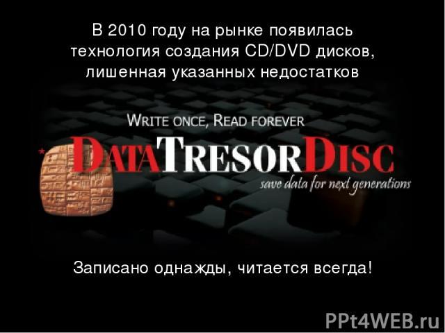 В 2010 году на рынке появилась технология создания CD/DVD дисков, лишенная указанных недостатков Записано однажды, читается всегда!