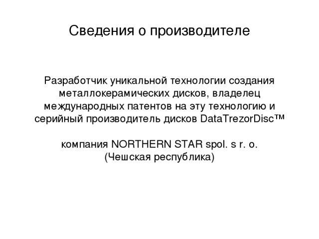 Сведения о производителе Разработчик уникальной технологии создания металлокерамических дисков, владелец международных патентов на эту технологию и серийный производитель дисков DataTrezorDisc™ компания NORTHERN STAR spol. s r. o. (Чешская республика)