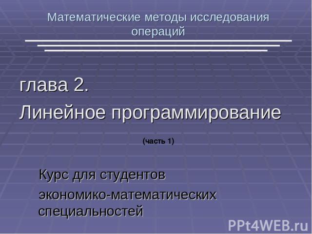 Математические методы исследования операций глава 2. Линейное программирование Курс для студентов экономико-математических специальностей (часть 1)