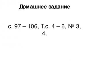 Домашнее задание с. 97 – 106, Т.с. 4 – 6, № 3, 4.