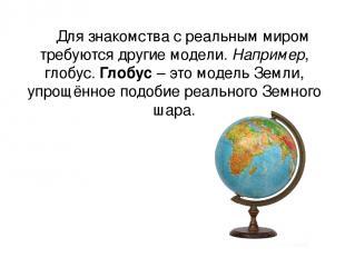 Для знакомства с реальным миром требуются другие модели. Например, глобус. Глобу