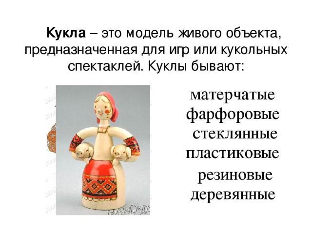 Кукла – это модель живого объекта, предназначенная для игр или кукольных спектаклей. Куклы бывают: матерчатые фарфоровые стеклянные пластиковые резиновые деревянные