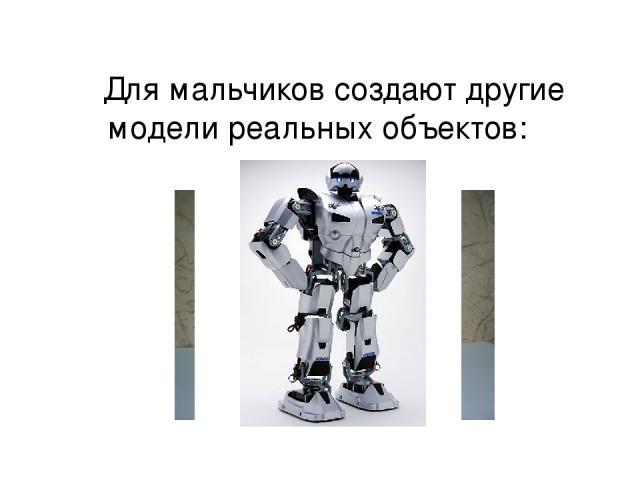 Для мальчиков создают другие модели реальных объектов: