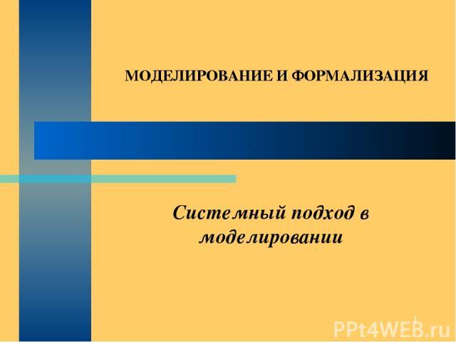 * Системный подход в моделировании МОДЕЛИРОВАНИЕ И ФОРМАЛИЗАЦИЯ