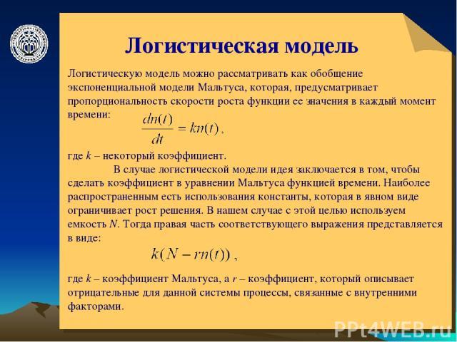 © ElVisti * Логистическая модель Логистическую модель можно рассматривать как обобщение экспоненциальной модели Мальтуса, которая, предусматривает пропорциональность скорости роста функции ее значения в каждый момент времени: где k – некоторый коэфф…