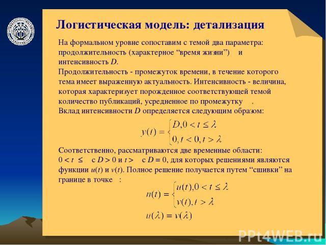 """© ElVisti * Логистическая модель: детализация На формальном уровне сопоставим с темой два параметра: продолжительность (характерное """"время жизни"""") λ и интенсивность D. Продолжительность - промежуток времени, в течение которого тема имеет выраженную …"""