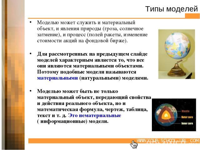 Типы моделей Моделью может служить и материальный объект, и явления природы (гроза, солнечное затмение), и процесс (полей ракеты, изменение стоимости акций на фондовой бирже). Для рассмотренных на предыдущем слайде моделей характерным является то, ч…