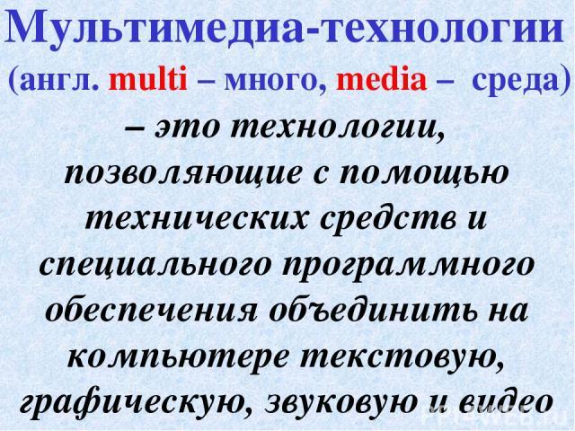 – это технологии, позволяющие с помощью технических средств и специального программного обеспечения объединить на компьютере текстовую, графическую, звуковую и видео информацию. Мультимедиа-технологии (англ. multi – много, media – среда)