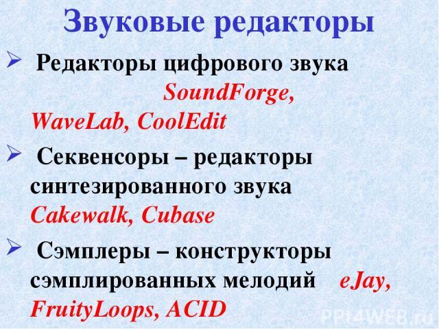 Редакторы цифрового звука SoundForge, WaveLab, CoolEdit Секвенсоры – редакторы синтезированного звука Cakewalk, Cubase Сэмплеры – конструкторы сэмплированных мелодий eJay, FruityLoops, ACID Звуковые редакторы