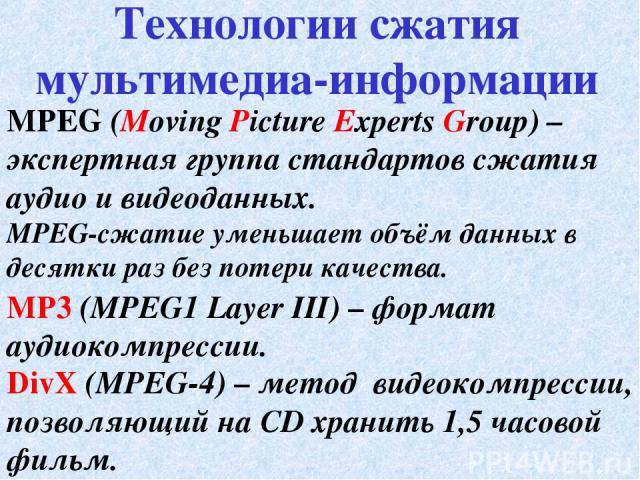 MPEG (Moving Picture Experts Group) – экспертная группа стандартов сжатия аудио и видеоданных. MPEG-сжатие уменьшает объём данных в десятки раз без потери качества. Технологии сжатия мультимедиа-информации MP3 (MPEG1 Layer III) – формат аудиокомпрес…