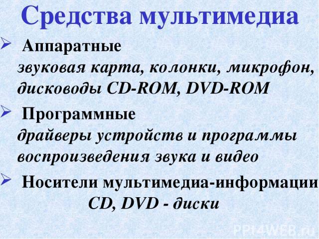 Аппаратные звуковая карта, колонки, микрофон, дисководы CD-ROM, DVD-ROM Программные драйверы устройств и программы воспроизведения звука и видео Носители мультимедиа-информации CD, DVD - диски Средства мультимедиа
