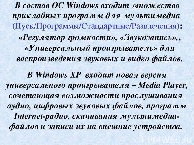 В состав ОС Windows входит множество прикладных программ для мультимедиа (Пуск/Программы/Стандартные/Развлечения): «Регулятор громкости», «Звукозапись»,, «Универсальный проигрыватель» для воспроизведения звуковых и видео файлов. В Windows XP входит …