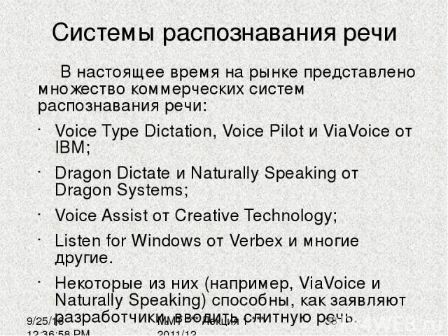 Системы распознавания речи В настоящее время на рынке представлено множество коммерческих систем распознавания речи: Voice Type Dictation, Voice Pilot и ViaVoice от IBM; Dragon Dictate и Naturally Speaking от Dragon Systems; Voice Assist от Creative…