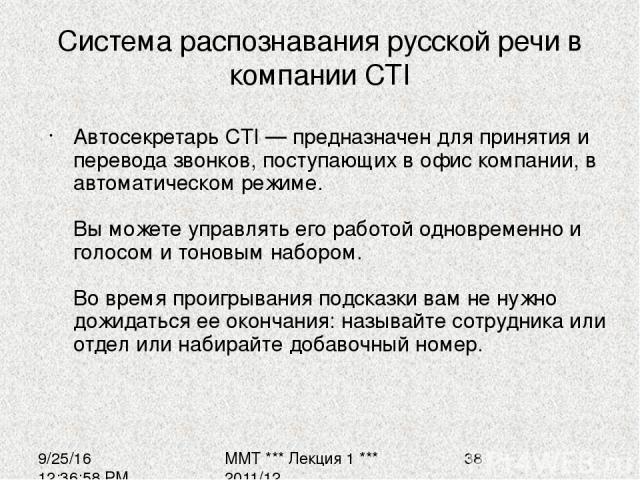 Система распознавания русской речи в компании CTI Автосекретарь CTI — предназначен для принятия и перевода звонков, поступающих в офис компании, в автоматическом режиме. Вы можете управлять его работой одновременно и голосом и тоновым набором. Во вр…