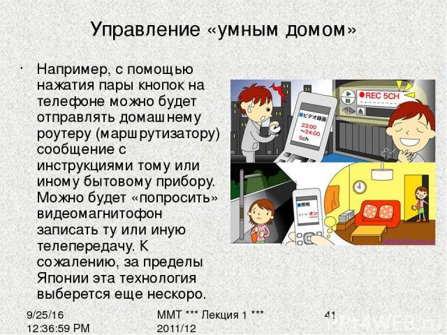 Управление «умным домом» Например, с помощью нажатия пары кнопок на телефоне можно будет отправлять домашнему роутеру (маршрутизатору) сообщение с инструкциями тому или иному бытовому прибору. Можно будет «попросить» видеомагнитофон записать ту или …
