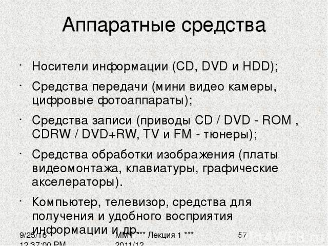 Аппаратные средства Носители информации (CD, DVD и HDD); Средства передачи (мини видео камеры, цифровые фотоаппараты); Средства записи (приводы CD / DVD - ROM , CDRW / DVD+RW, TV и FM - тюнеры); Средства обработки изображения (платы видеомонтажа, кл…