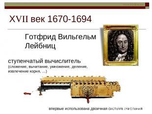 ХVII век 1670-1694 Готфрид Вильгельм Лейбниц ступенчатый вычислитель (сложение,