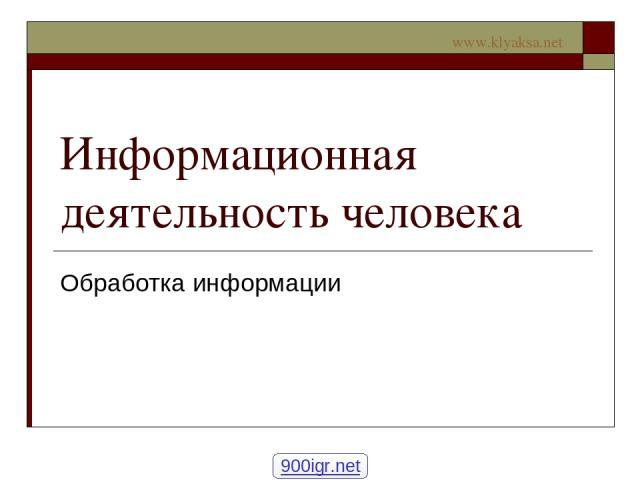 Информационная деятельность человека Обработка информации 900igr.net www.klyaksa.net