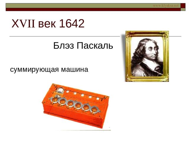 ХVII век 1642 Блэз Паскаль суммирующая машина www.klyaksa.net