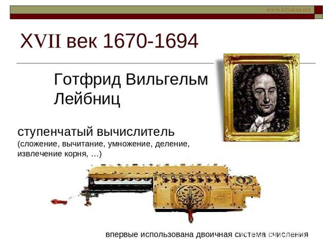 ХVII век 1670-1694 Готфрид Вильгельм Лейбниц ступенчатый вычислитель (сложение, вычитание, умножение, деление, извлечение корня, …) впервые использована двоичная система счисления www.klyaksa.net