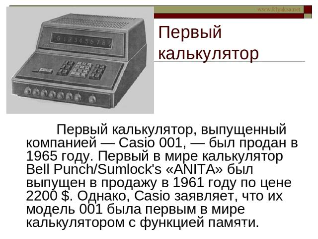 Первый калькулятор Первый калькулятор, выпущенный компанией — Casio 001, — был продан в 1965 году. Первый в мире калькулятор Bell Punch/Sumlock's «ANITA» был выпущен в продажу в 1961 году по цене 2200 $. Однако, Casio заявляет, что их модель 001 был…