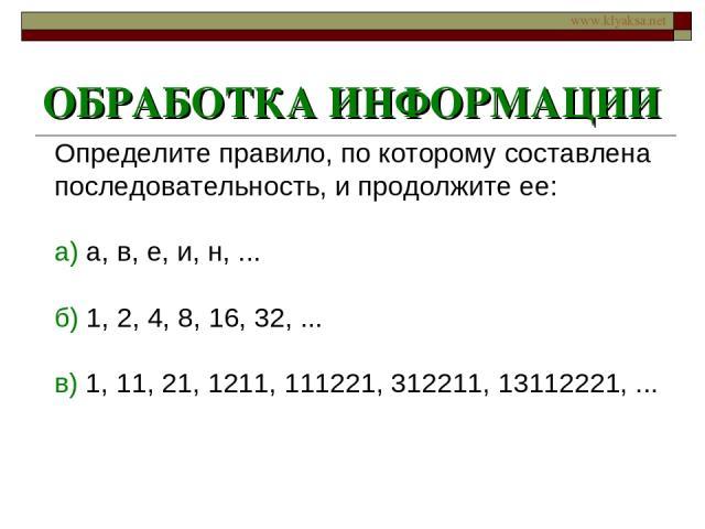 ОБРАБОТКА ИНФОРМАЦИИ Определите правило, по которому составлена последовательность, и продолжите ее: а) а, в, е, и, н, ... б) 1, 2, 4, 8, 16, 32, ... в) 1, 11, 21, 1211, 111221, 312211, 13112221, ... www.klyaksa.net