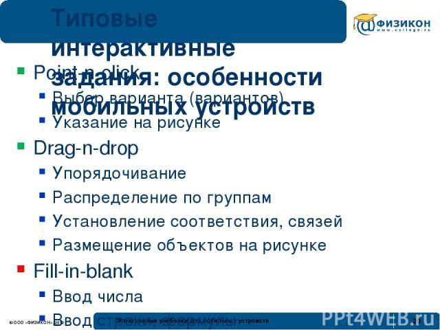 Типовые интерактивные задания: особенности мобильных устройств Point-n-click Выбор варианта (вариантов) Указание на рисунке Drag-n-drop Упорядочивание Распределение по группам Установление соответствия, связей Размещение объектов на рисунке Fill-in-…