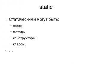 static Статическими могут быть: поля; методы; конструкторы; классы. …