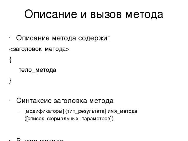 Описание и вызов метода Описание метода содержит { тело_метода } Синтаксис заголовка метода [модификаторы] {тип_результата} имя_метода ([список_формальных_параметров]) Вызов метода имя_метода([список_фактических_параметров])