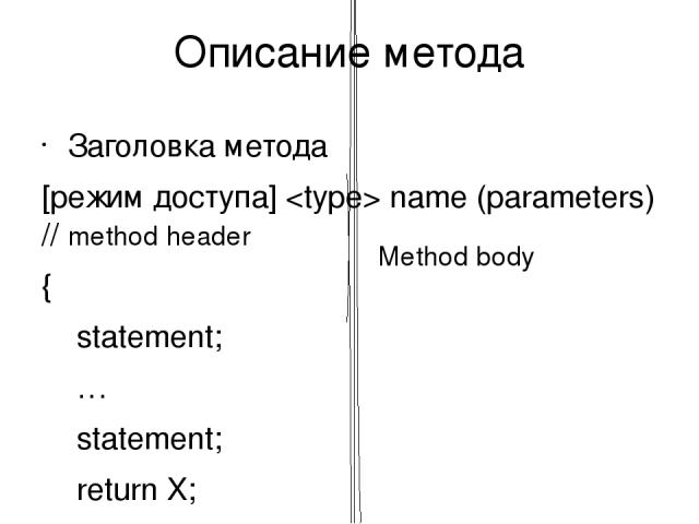 Описание метода Заголовка метода [режим доступа] name (parameters) // method header { statement; … statement; return X; } Например: void A(int p) {...} int B(){...} public void C(){...} Описание параметра [ref|out|params]тип_параметра имя_параметра …