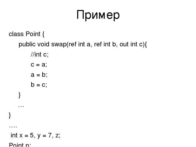 Пример class Point { public void swap(ref int a, ref int b, out int c){ //int c; c = a; a = b; b = c; } … } …. int x = 5, y = 7, z; Point p; p = new Point(); p.swap(ref x, ref y, out z);