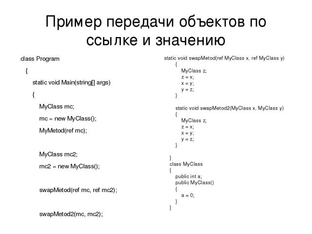 Пример передачи объектов по ссылке и значению class Program { static void Main(string[] args) { MyClass mc; mc = new MyClass(); MyMetod(ref mc); MyClass mc2; mc2 = new MyClass(); swapMetod(ref mc, ref mc2); swapMetod2(mc, mc2); Console.WriteLine(