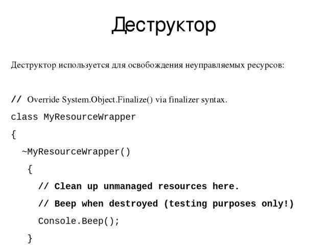 Деструктор Деструктор используется для освобождения неуправляемых ресурсов: // Override System.Object.Finalize() via finalizer syntax. class MyResourceWrapper { ~MyResourceWrapper() { // Clean up unmanaged resources here. // Beep when destroyed (tes…