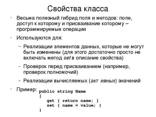 Свойства класса Весьма полезный гибрид поля и методов: поле, доступ к которому и присваивание которому – программируемые операции Используются для: Реализации элементов данных, которые не могут быть изменены (для этого достаточно просто не включать …