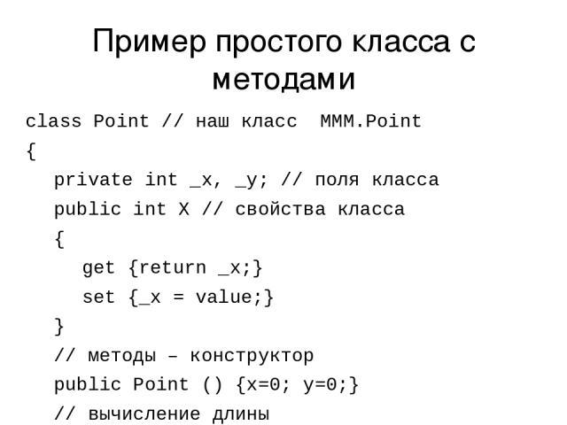 Пример простого класса с методами class Point // наш класс MMM.Point { private int _x, _y; // поля класса public int X // свойства класса { get {return _x;} set {_x = value;} } // методы – конструктор public Point () {x=0; y=0;} // вычисление длины …