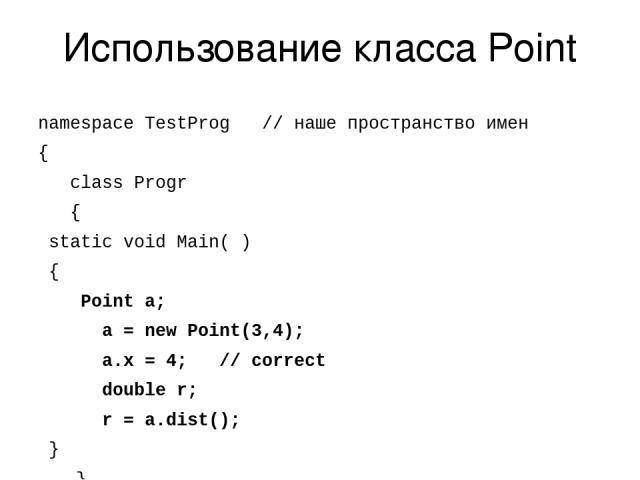 Использование класса Point namespace TestProg // наше пространство имен { class Progr { static void Main( ) { Point a; a = new Point(3,4); a.x = 4; // correct double r; r = a.dist(); } } }