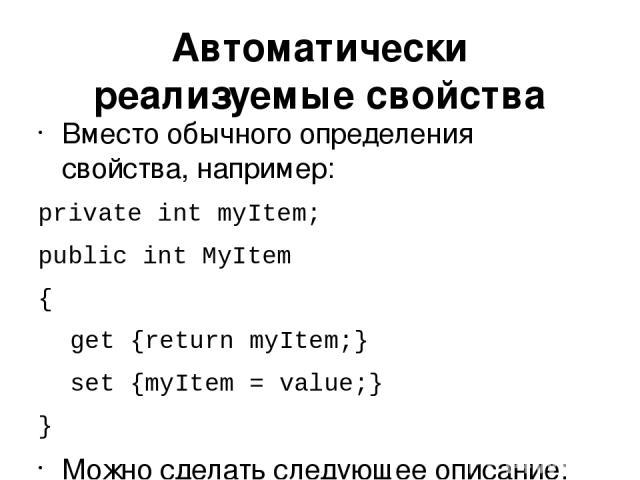 Автоматически реализуемые свойства Вместо обычного определения свойства, например: private int myItem; public int MyItem { get {return myItem;} set {myItem = value;} } Можно сделать следующее описание: public int MyProperty { get; set; }