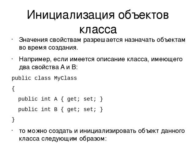 Инициализация объектов класса Значения свойствам разрешается назначать объектам во время создания. Например, если имеется описание класса, имеющего два свойства A и B: public class MyClass { public int A { get; set; } public int B { get; set; } } то…
