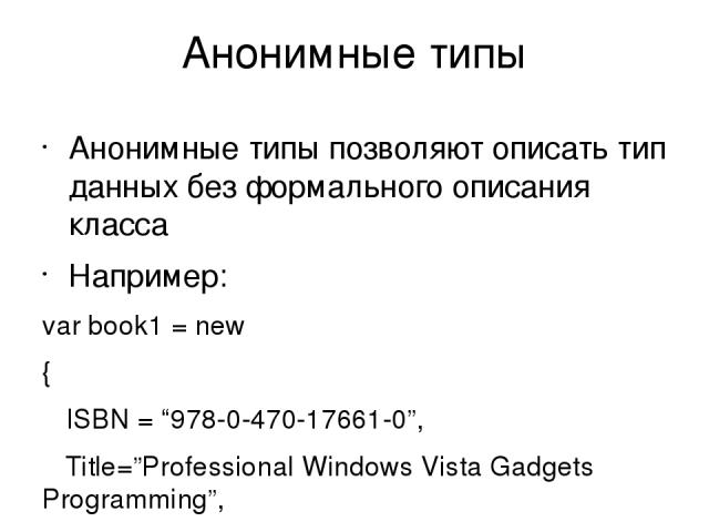 """Анонимные типы Анонимные типы позволяют описать тип данных без формального описания класса Например: var book1 = new { ISBN = """"978-0-470-17661-0"""", Title=""""Professional Windows Vista Gadgets Programming"""", Author = """"Wei-Meng Lee"""", Publisher=""""Wrox"""" }; Т…"""