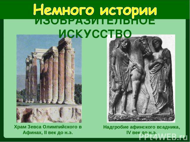 Храм Зевса Олимпийского в Афинах, II век до н.э. Надгробие афинского всадника, IV век до н.э. ИЗОБРАЗИТЕЛЬНОЕ ИСКУССТВО