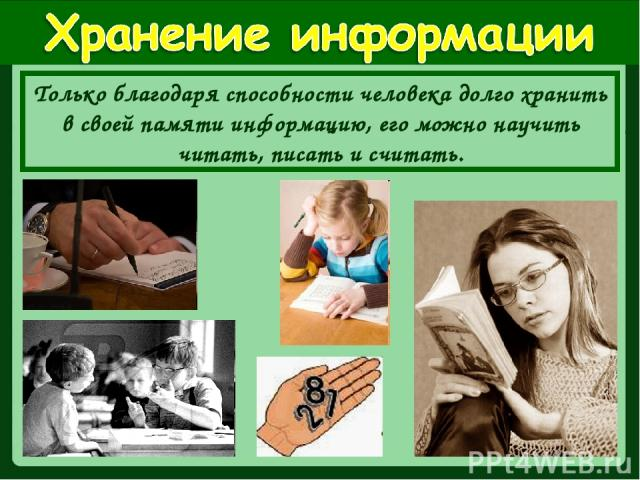 Только благодаря способности человека долго хранить в своей памяти информацию, его можно научить читать, писать и считать.