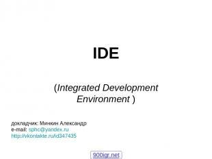 IDE (Integrated Development Environment ) докладчик: Минкин Александр e-mail: sp
