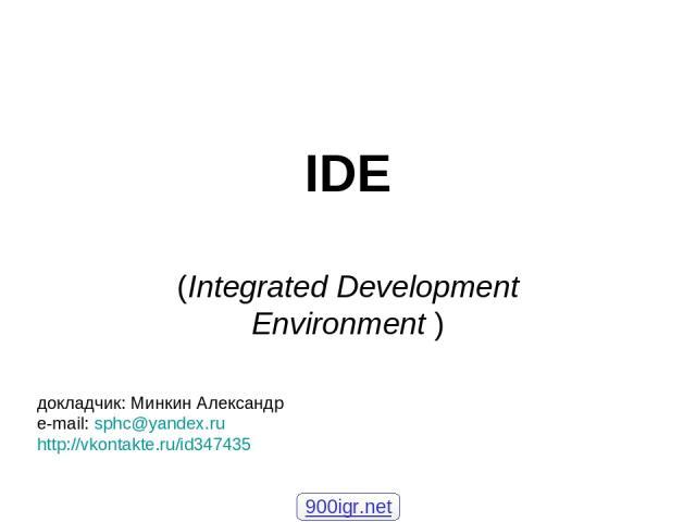 IDE (Integrated Development Environment ) докладчик: Минкин Александр e-mail: sphc@yandex.ru http://vkontakte.ru/id347435 900igr.net
