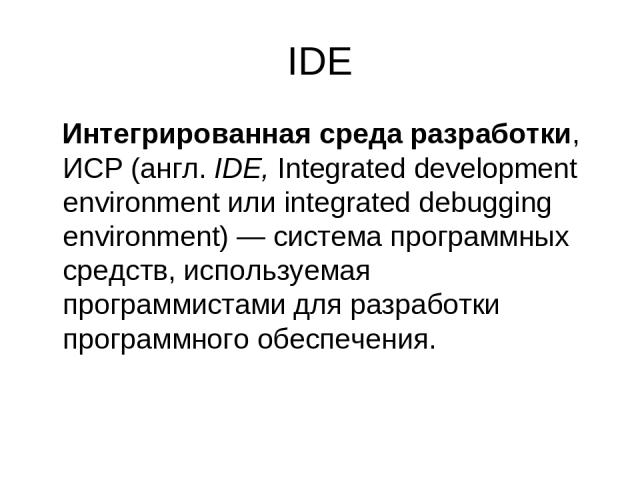 IDE Интегрированная среда разработки, ИСР (англ.IDE, Integrated development environment или integrated debugging environment)— система программных средств, используемая программистами для разработки программного обеспечения.