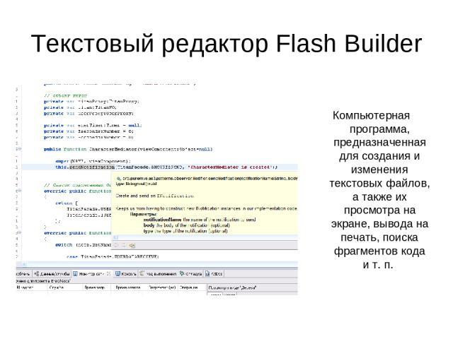 Текстовый редактор Flash Builder Компьютерная программа, предназначенная для создания и изменения текстовых файлов, а также их просмотра на экране, вывода на печать, поиска фрагментов кода ит.п.