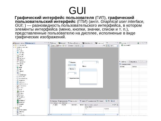 GUI Графический интерфейс пользователя (ГИП), графический пользовательский интерфейс (ГПИ) (англ.Graphical user interface, GUI; ) — разновидность пользовательского интерфейса, в котором элементы интерфейса (меню, кнопки, значки, списки и т. п.), пр…